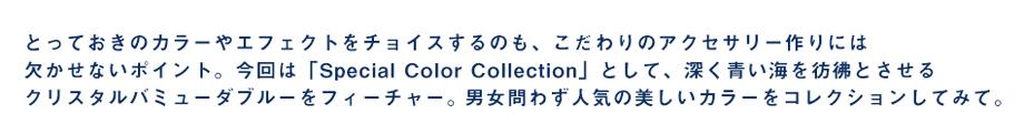 とっておきのカラーやエフェクトをチョイスするのも、こだわりのアクセサリー作りには欠かせないポイント。 今回は「Special Color Collection」として、深く青い海を彷彿とさせるクリスタルバミューダブルーを フィーチャー。男女問わず人気の美しいカラーをコレクションしてみて。